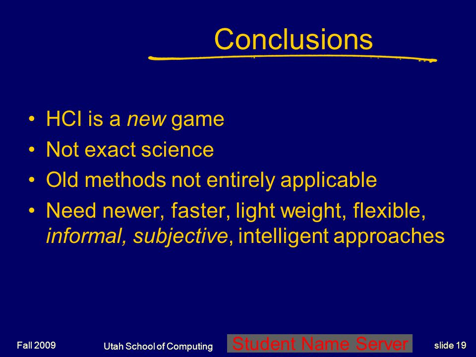 Utah School of Computing slide 19 Student Name Server Fall 2009 Conclusions HCI is a new game Not exact science Old methods not entirely applicable Ne
