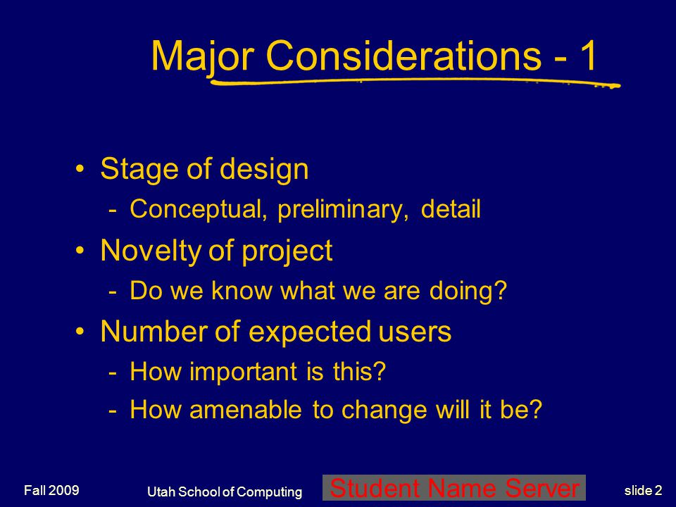 Utah School of Computing slide 2 Student Name Server Fall 2009 Major Considerations - 1 Stage of design -Conceptual, preliminary, detail Novelty of pr