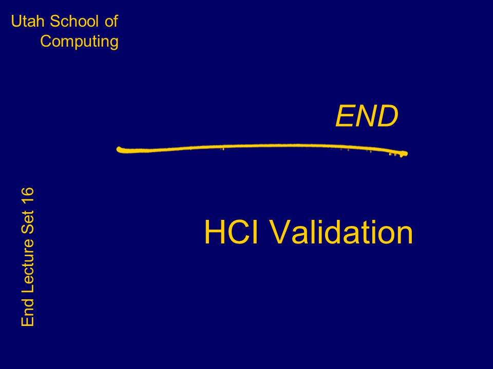 Utah School of Computing END HCI Validation End Lecture Set 16