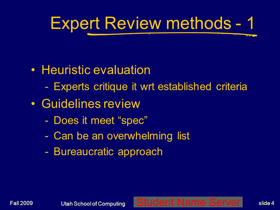 Utah School of Computing slide 4 Student Name Server Fall 2009 Expert Review methods - 1 Heuristic evaluation -Experts critique it wrt established cri