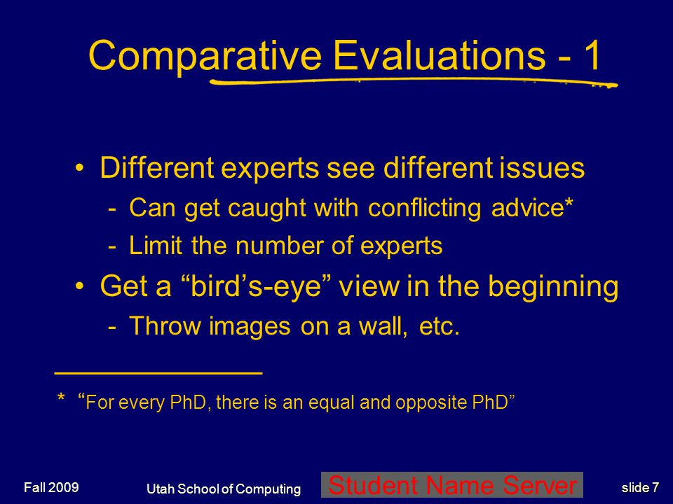 Utah School of Computing slide 7 Student Name Server Fall 2009 Comparative Evaluations - 1 Different experts see different issues -Can get caught with conflicting advice* -Limit the number of experts Get a bird's-eye view in the beginning -Throw images on a wall, etc.