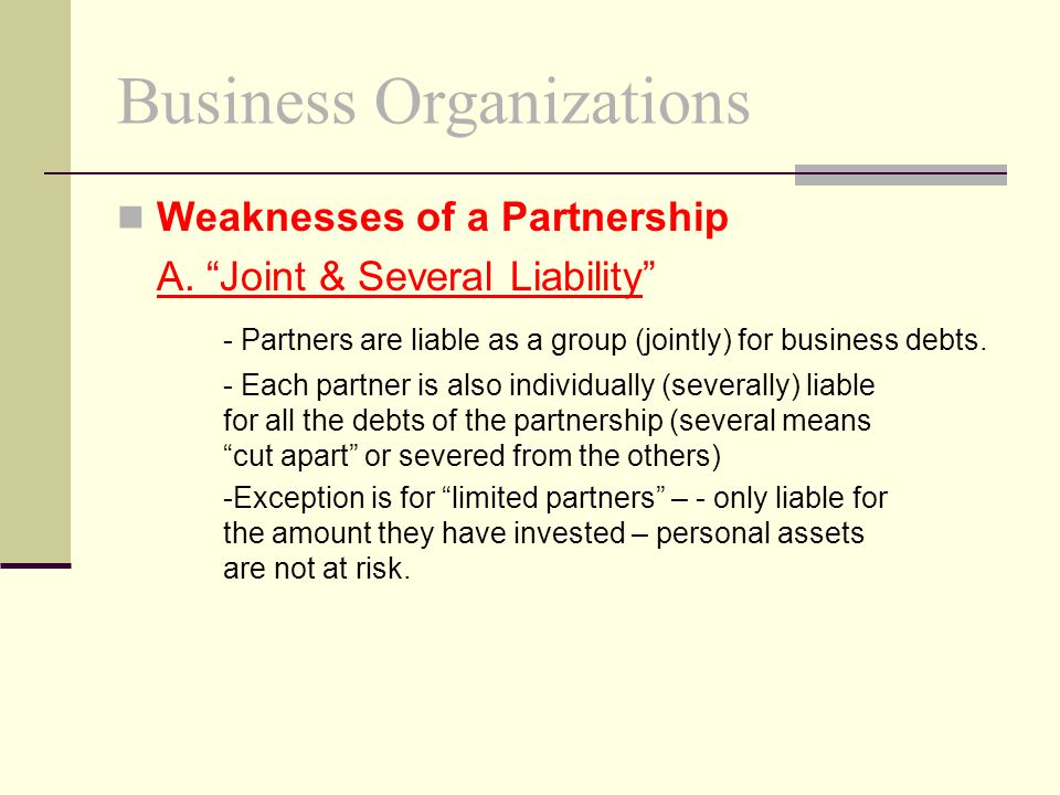 "Business Organizations Weaknesses of a Partnership A. ""Joint & Several Liability"" - Partners are liable as a group (jointly) for business debts. - Eac"