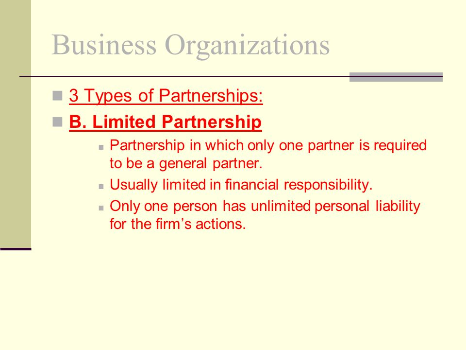 Business Organizations 3 Types of Partnerships: B. Limited Partnership Partnership in which only one partner is required to be a general partner. Usua