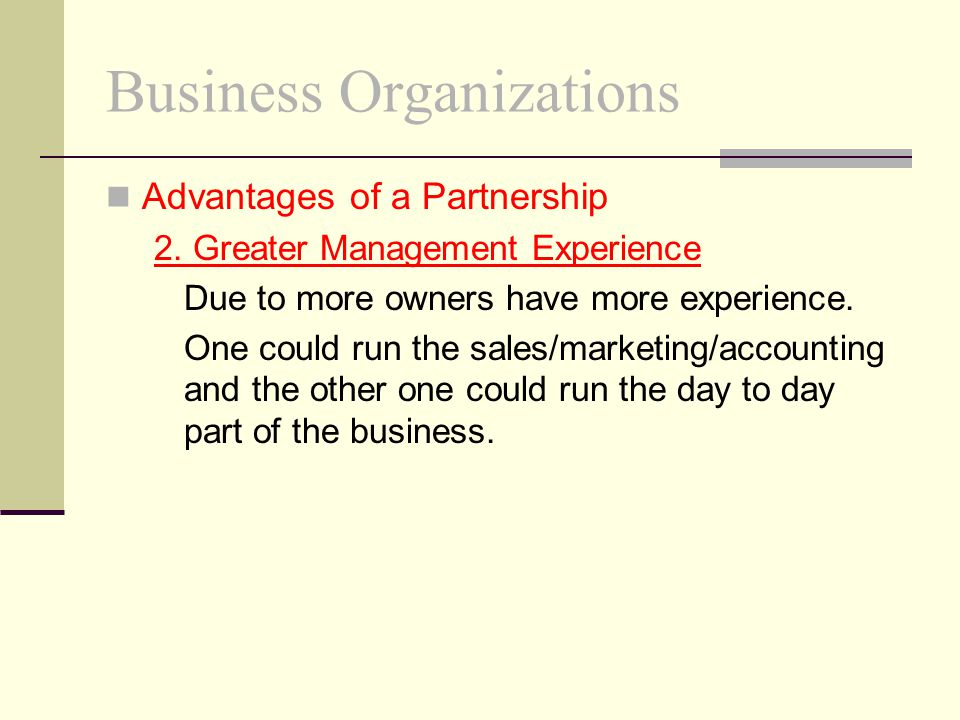 Business Organizations Advantages of a Partnership 2. Greater Management Experience Due to more owners have more experience. One could run the sales/m