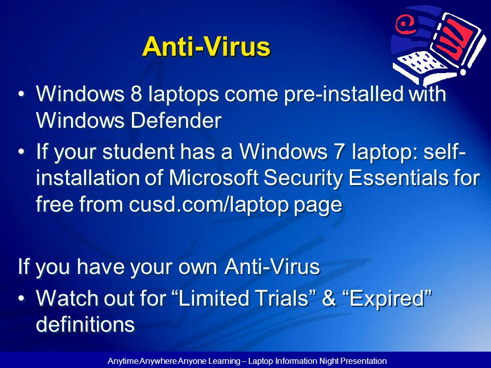 Anytime Anywhere Anyone Learning – Laptop Information Night Presentation Anti-VirusAnti-Virus Windows 8 laptops come pre-installed with Windows Defender If your student has a Windows 7 laptop: self- installation of Microsoft Security Essentials for free from cusd.com/laptop page If you have your own Anti-Virus Watch out for Limited Trials & Expired definitions Windows 8 laptops come pre-installed with Windows Defender If your student has a Windows 7 laptop: self- installation of Microsoft Security Essentials for free from cusd.com/laptop page If you have your own Anti-Virus Watch out for Limited Trials & Expired definitions