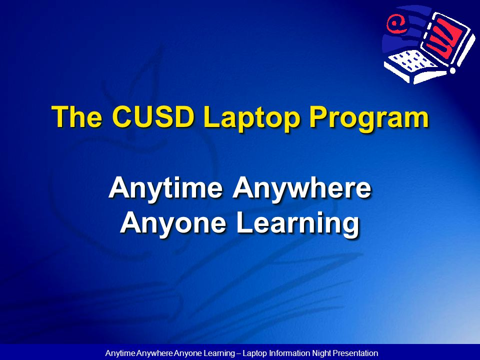 Anytime Anywhere Anyone Learning – Laptop Information Night Presentation The CUSD Laptop Program Anytime Anywhere Anyone Learning