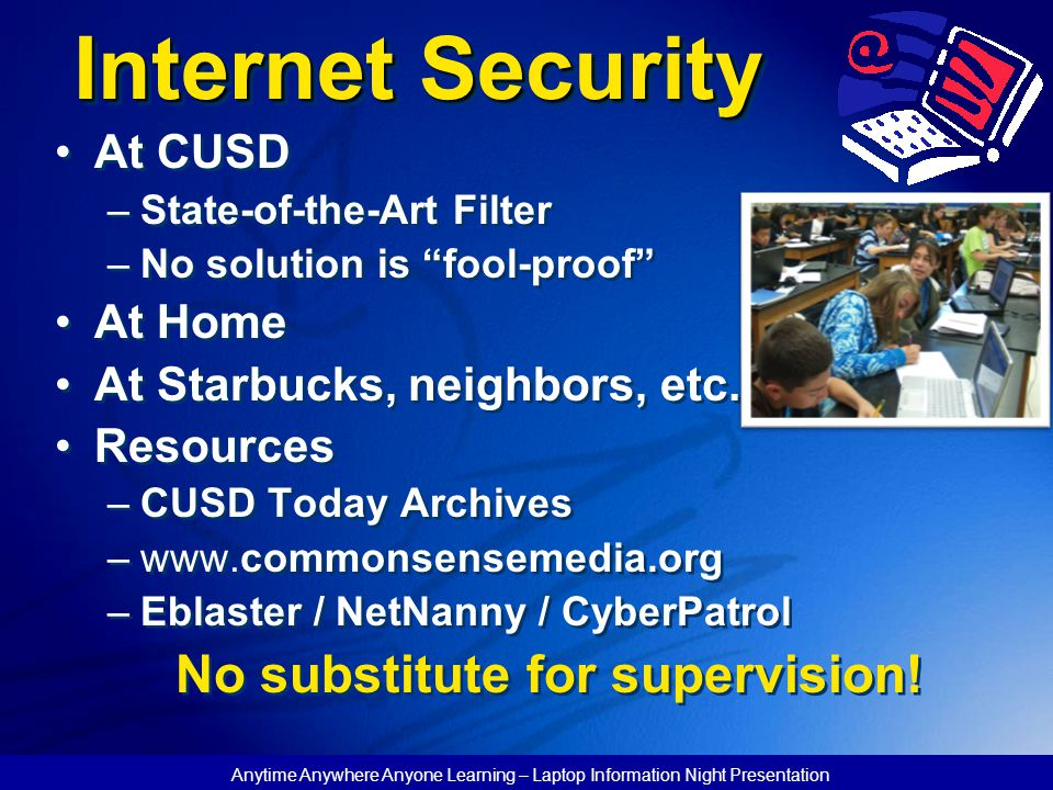 Anytime Anywhere Anyone Learning – Laptop Information Night Presentation Internet Security At CUSD –State-of-the-Art Filter –No solution is fool-proof At Home At Starbucks, neighbors, etc.