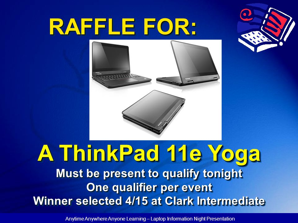 Anytime Anywhere Anyone Learning – Laptop Information Night Presentation RAFFLE FOR: A ThinkPad 11e Yoga Must be present to qualify tonight One qualifier per event Winner selected 4/15 at Clark Intermediate A ThinkPad 11e Yoga Must be present to qualify tonight One qualifier per event Winner selected 4/15 at Clark Intermediate