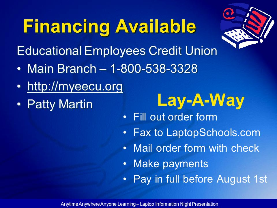 Anytime Anywhere Anyone Learning – Laptop Information Night Presentation Financing Available Educational Employees Credit Union Main Branch – 1-800-538-3328 http://myeecu.org Patty Martin Fill out order form Fax to LaptopSchools.com Mail order form with check Make payments Pay in full before August 1st Lay-A-Way