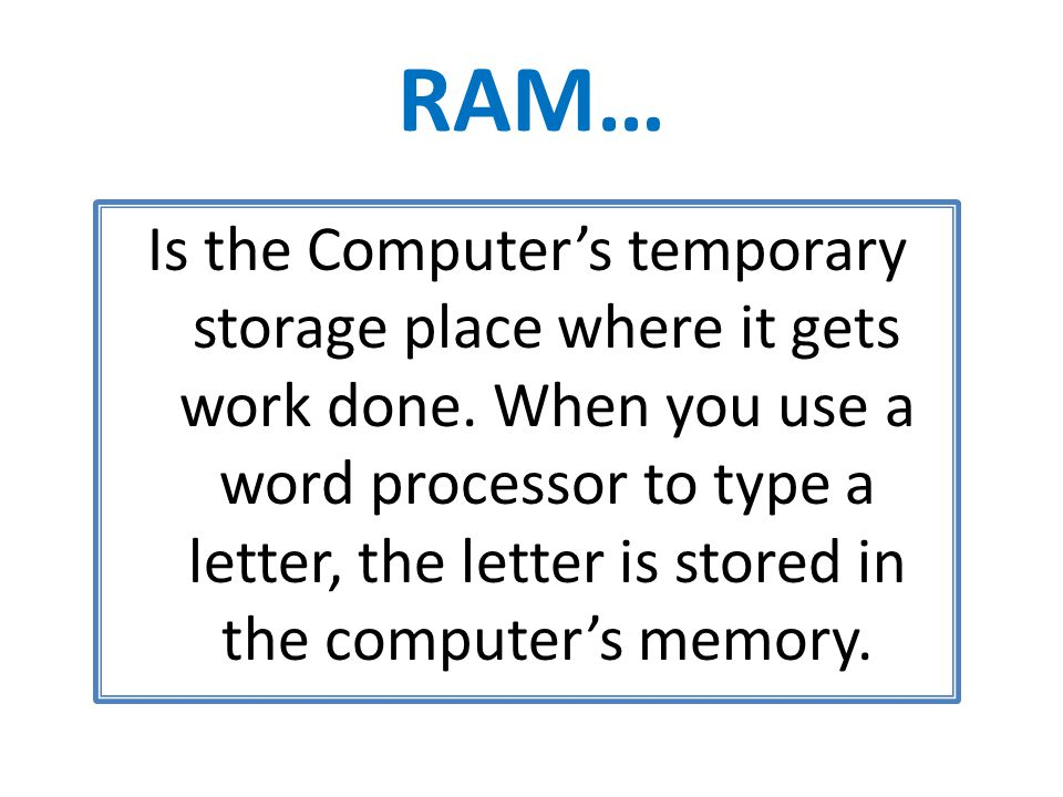 RAM… Is the Computer's temporary storage place where it gets work done.