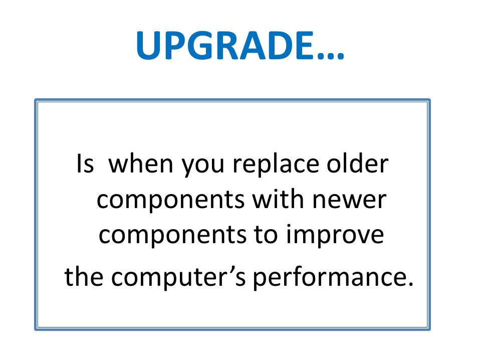UPGRADE… Is when you replace older components with newer components to improve the computer's performance.