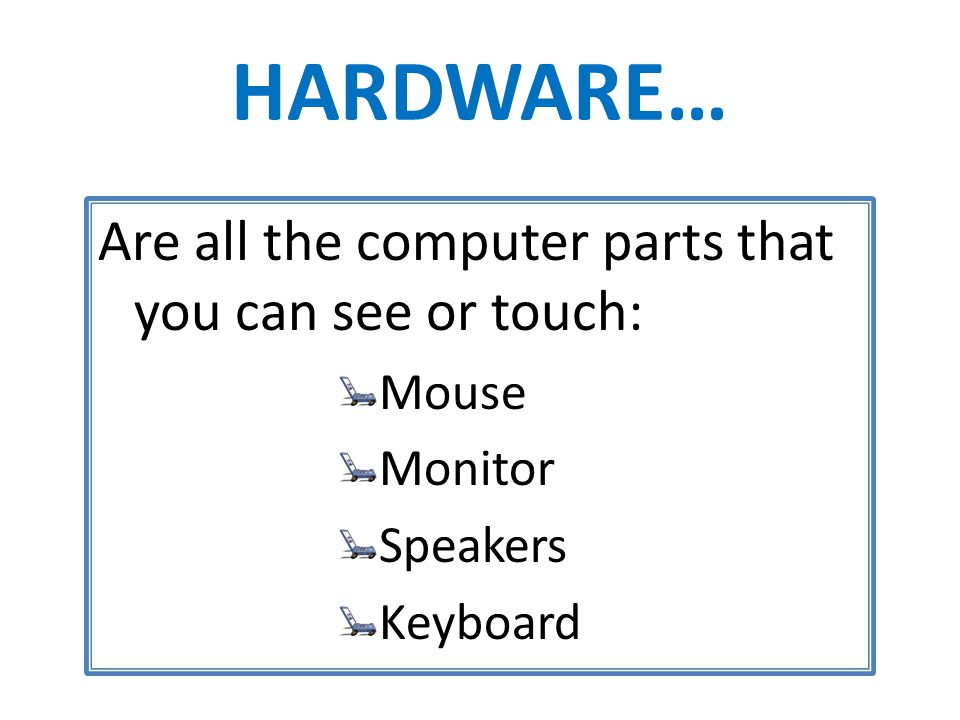 HARDWARE… Are all the computer parts that you can see or touch: Mouse Monitor Speakers Keyboard