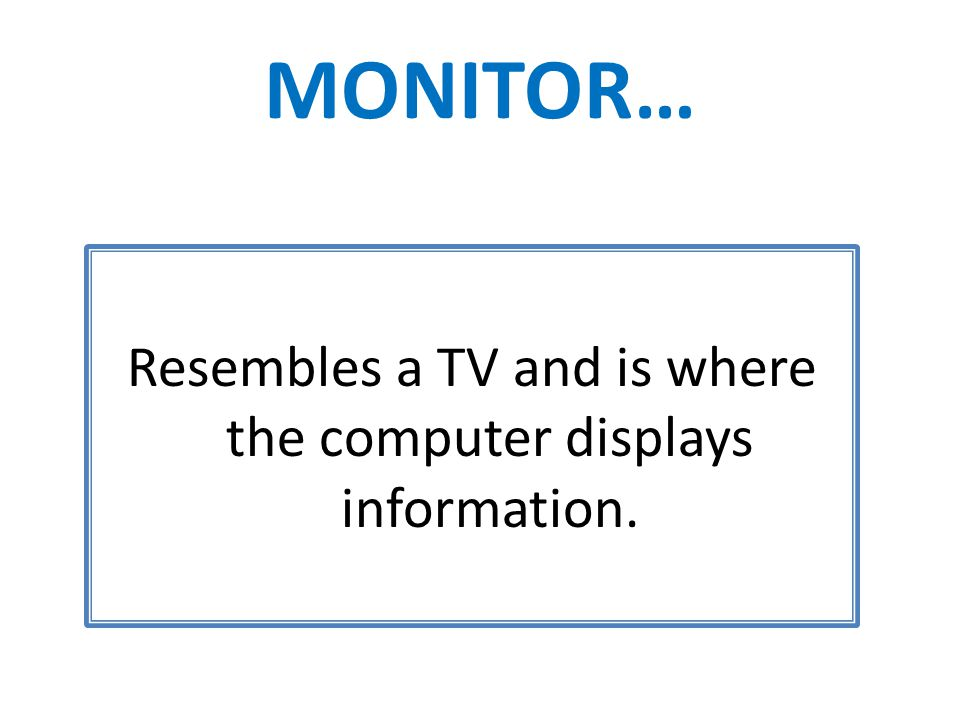 MONITOR… Resembles a TV and is where the computer displays information.