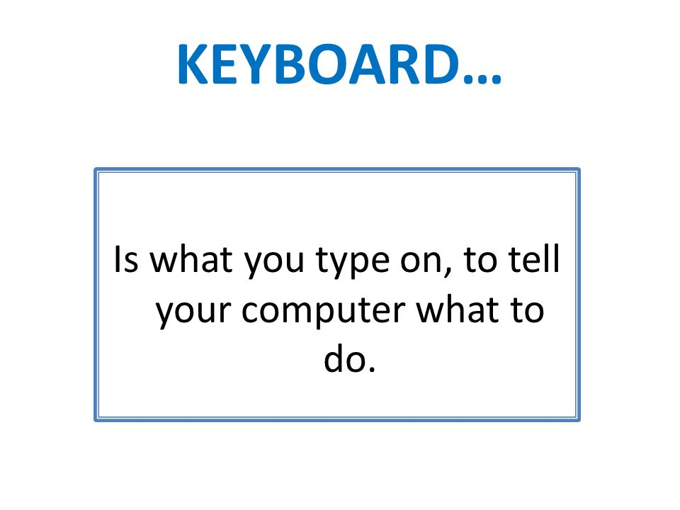 KEYBOARD… Is what you type on, to tell your computer what to do.