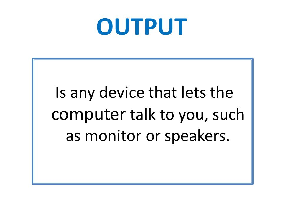 OUTPUT Is any device that lets the computer talk to you, such as monitor or speakers.