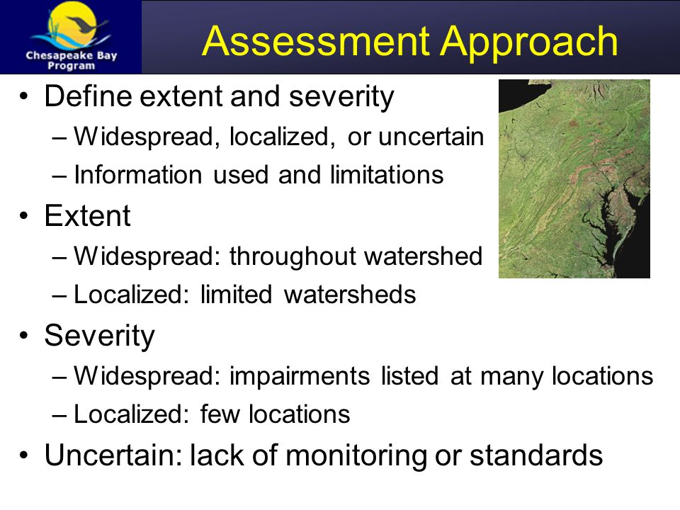 Assessment Approach Define extent and severity –Widespread, localized, or uncertain –Information used and limitations Extent –Widespread: throughout watershed –Localized: limited watersheds Severity –Widespread: impairments listed at many locations –Localized: few locations Uncertain: lack of monitoring or standards