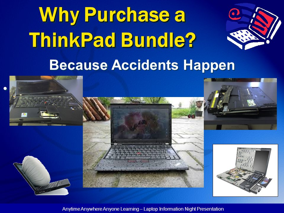 Anytime Anywhere Anyone Learning – Laptop Information Night Presentation Why Purchase a ThinkPad Bundle? Because Accidents Happen