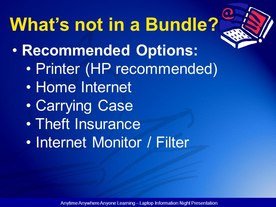 Anytime Anywhere Anyone Learning – Laptop Information Night Presentation What's not in a Bundle? Recommended Options: Printer (HP recommended) Home In