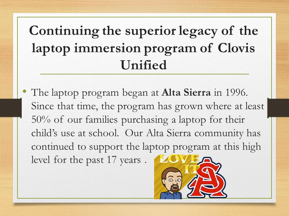 Continuing the superior legacy of the laptop immersion program of Clovis Unified The laptop program began at Alta Sierra in 1996. Since that time, the
