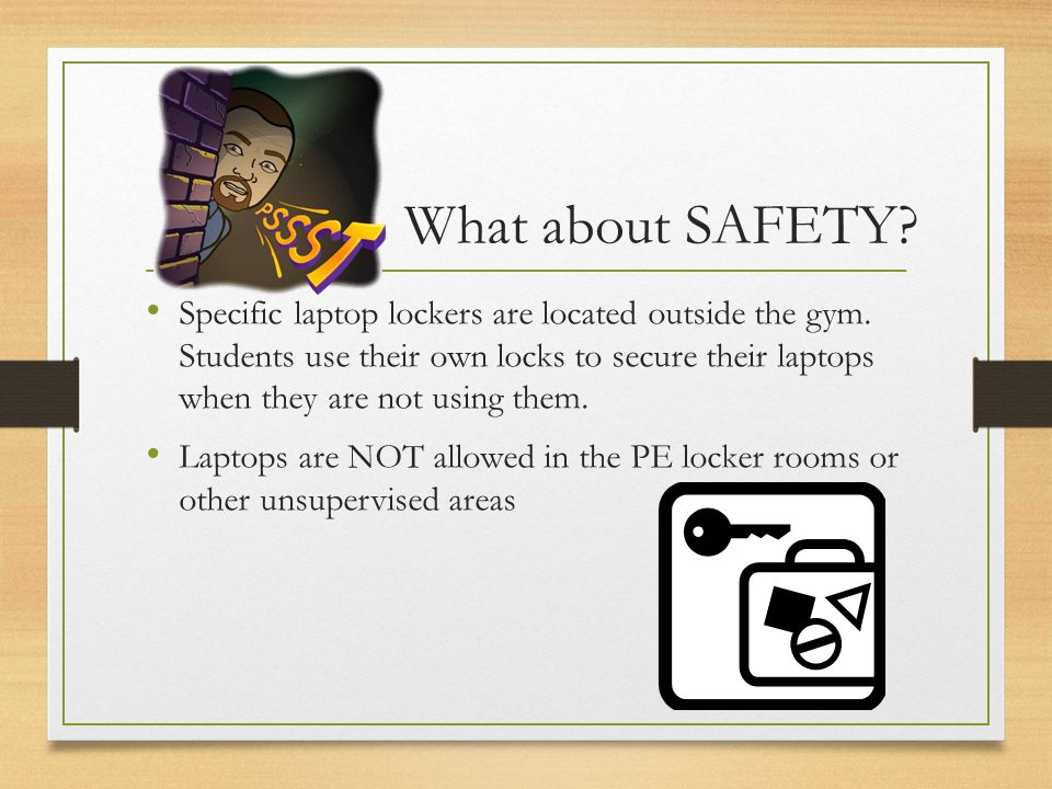 What about SAFETY? Specific laptop lockers are located outside the gym. Students use their own locks to secure their laptops when they are not using t