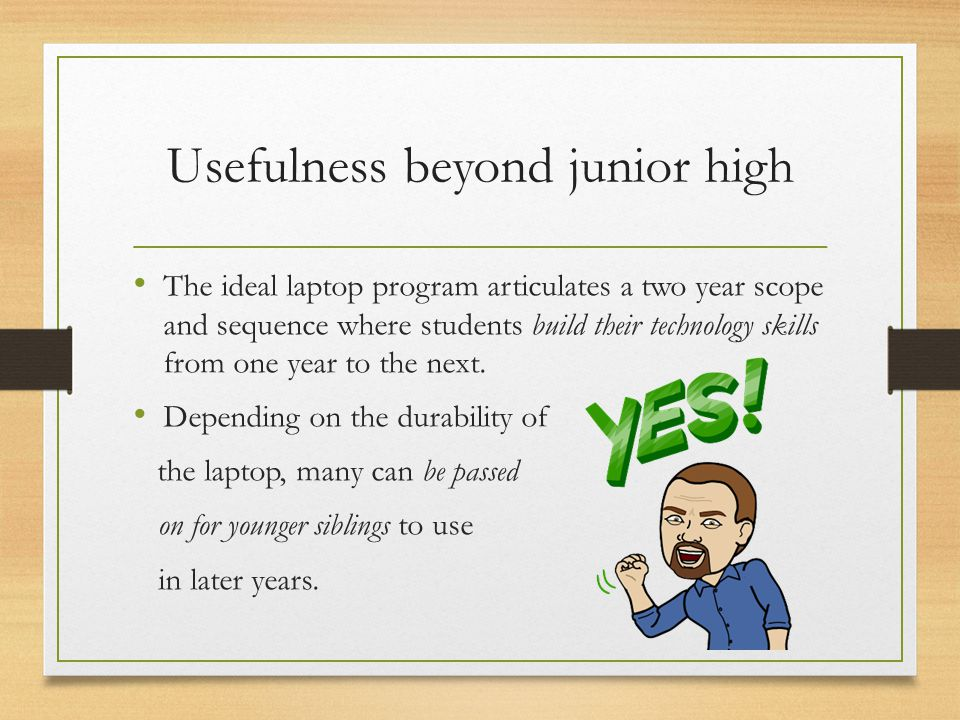 Usefulness beyond junior high The ideal laptop program articulates a two year scope and sequence where students build their technology skills from one