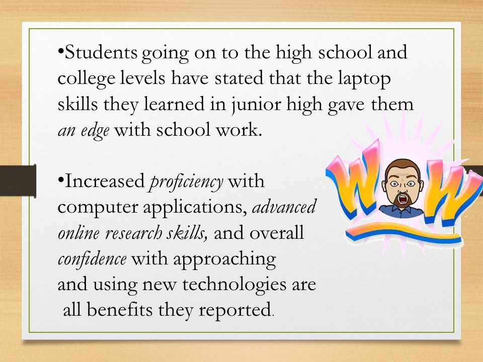 Students going on to the high school and college levels have stated that the laptop skills they learned in junior high gave them an edge with school w