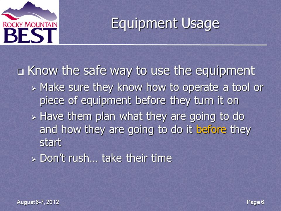 Equipment Usage  Know the safe way to use the equipment  Make sure they know how to operate a tool or piece of equipment before they turn it on  Have them plan what they are going to do and how they are going to do it before they start  Don't rush… take their time Page 6August 6-7, 2012