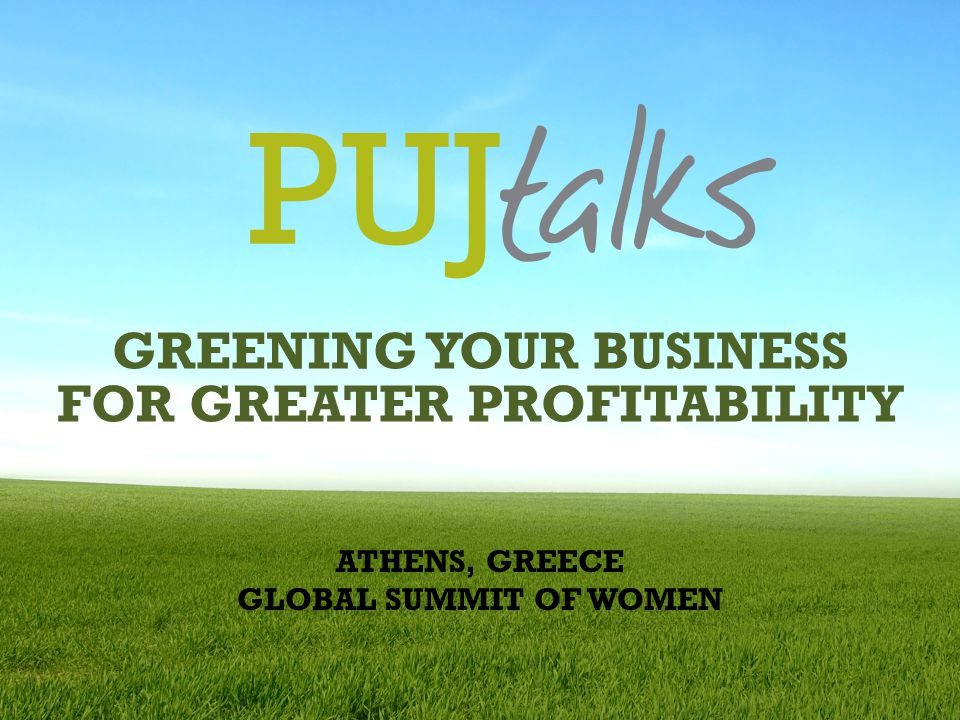 GREENING YOUR BUSINESS FOR GREATER PROFITABILITY ATHENS, GREECE GLOBAL SUMMIT OF WOMEN