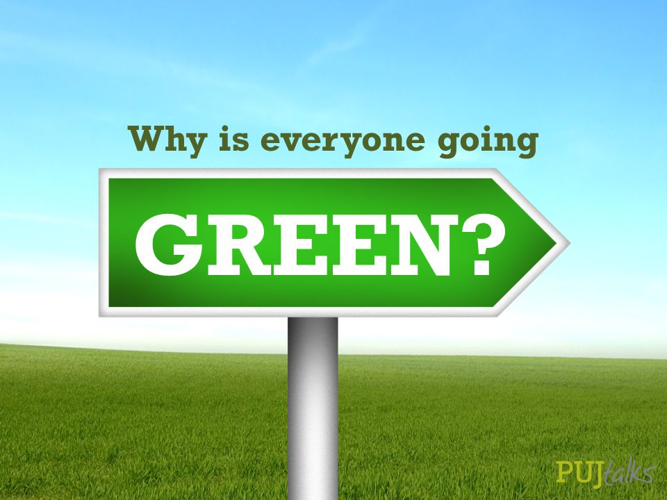 Why is everyone going GREEN?