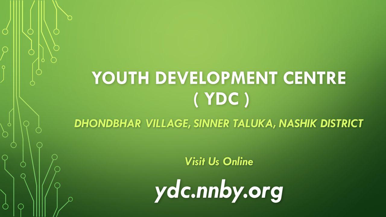 YOUTH DEVELOPMENT CENTRE ( YDC ) DHONDBHAR VILLAGE, SINNER TALUKA, NASHIK DISTRICT Visit Us Online ydc.nnby.org