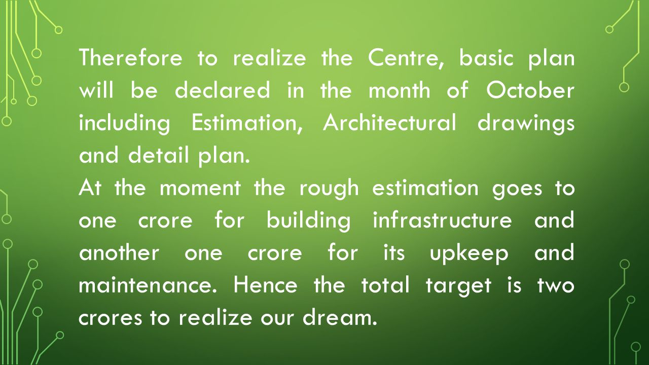 Therefore to realize the Centre, basic plan will be declared in the month of October including Estimation, Architectural drawings and detail plan. At
