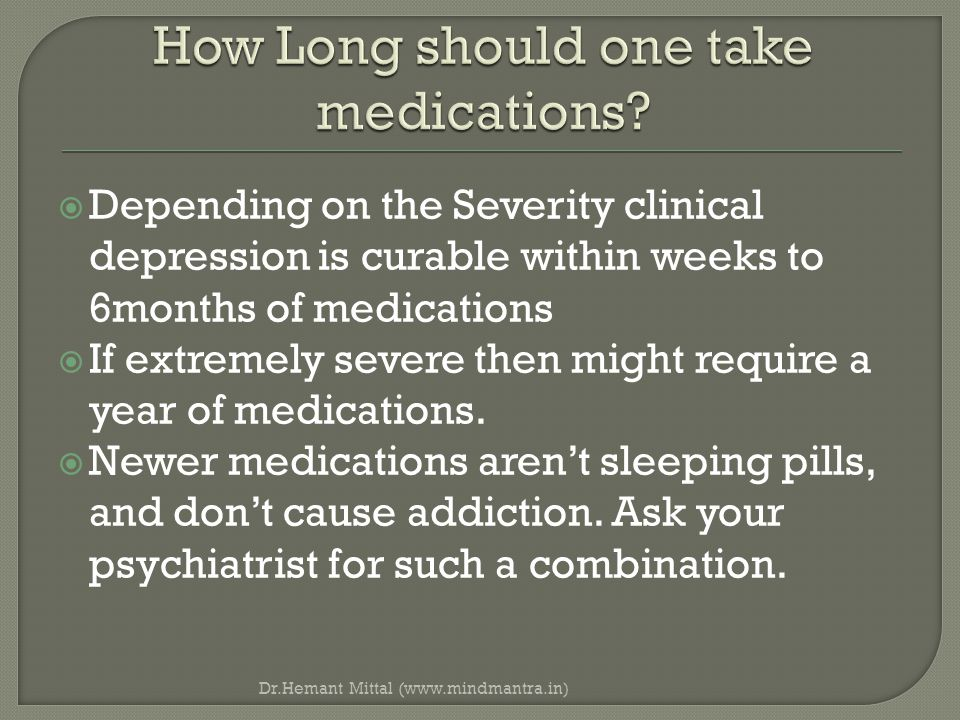  Depending on the Severity clinical depression is curable within weeks to 6months of medications  If extremely severe then might require a year of medications.