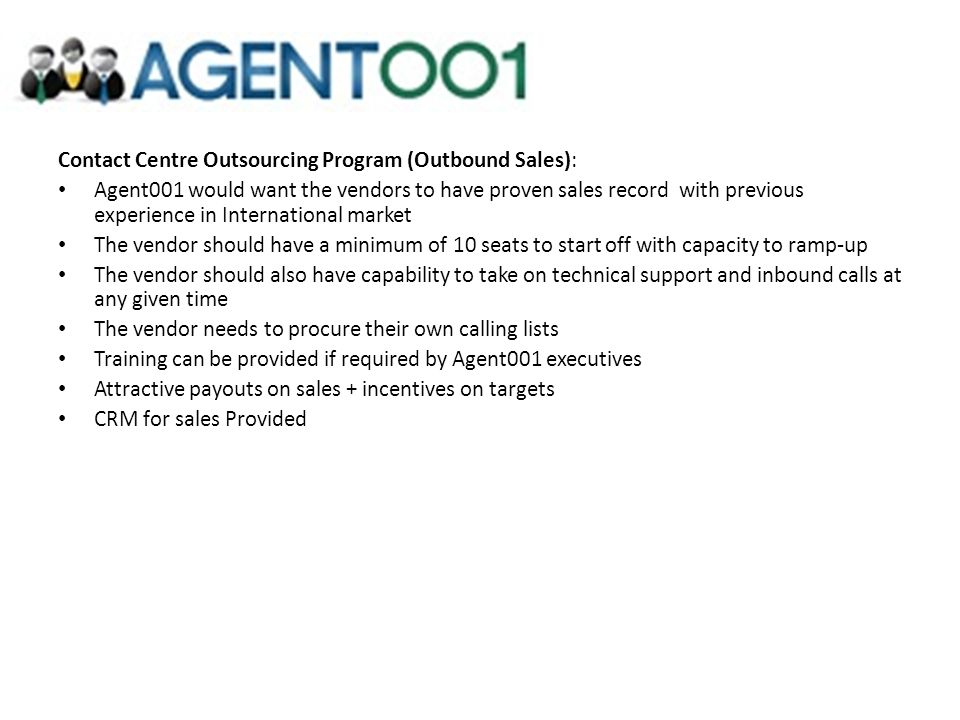 Contact Centre Outsourcing Program (Outbound Sales): Agent001 would want the vendors to have proven sales record with previous experience in Internati