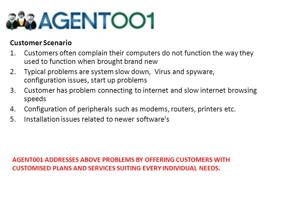 Customer Scenario 1.Customers often complain their computers do not function the way they used to function when brought brand new 2.Typical problems a
