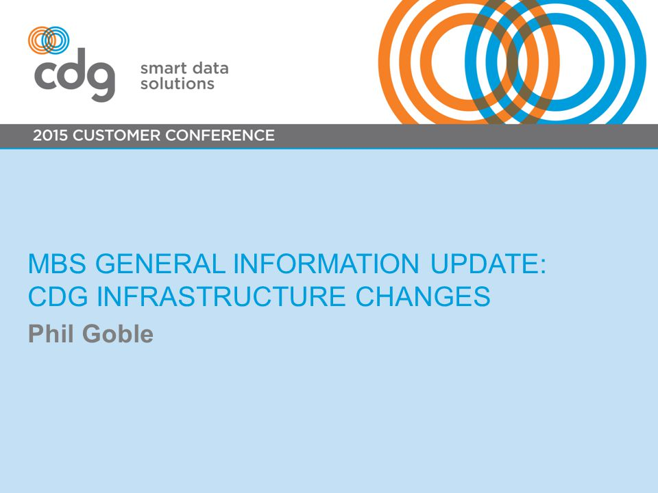 MBS GENERAL INFORMATION UPDATE: CDG INFRASTRUCTURE CHANGES Phil Goble