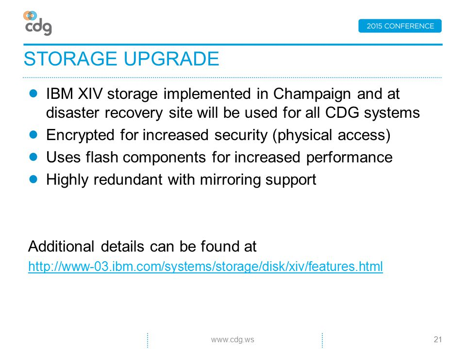 IBM XIV storage implemented in Champaign and at disaster recovery site will be used for all CDG systems Encrypted for increased security (physical access) Uses flash components for increased performance Highly redundant with mirroring support Additional details can be found at http://www-03.ibm.com/systems/storage/disk/xiv/features.html STORAGE UPGRADE 21www.cdg.ws