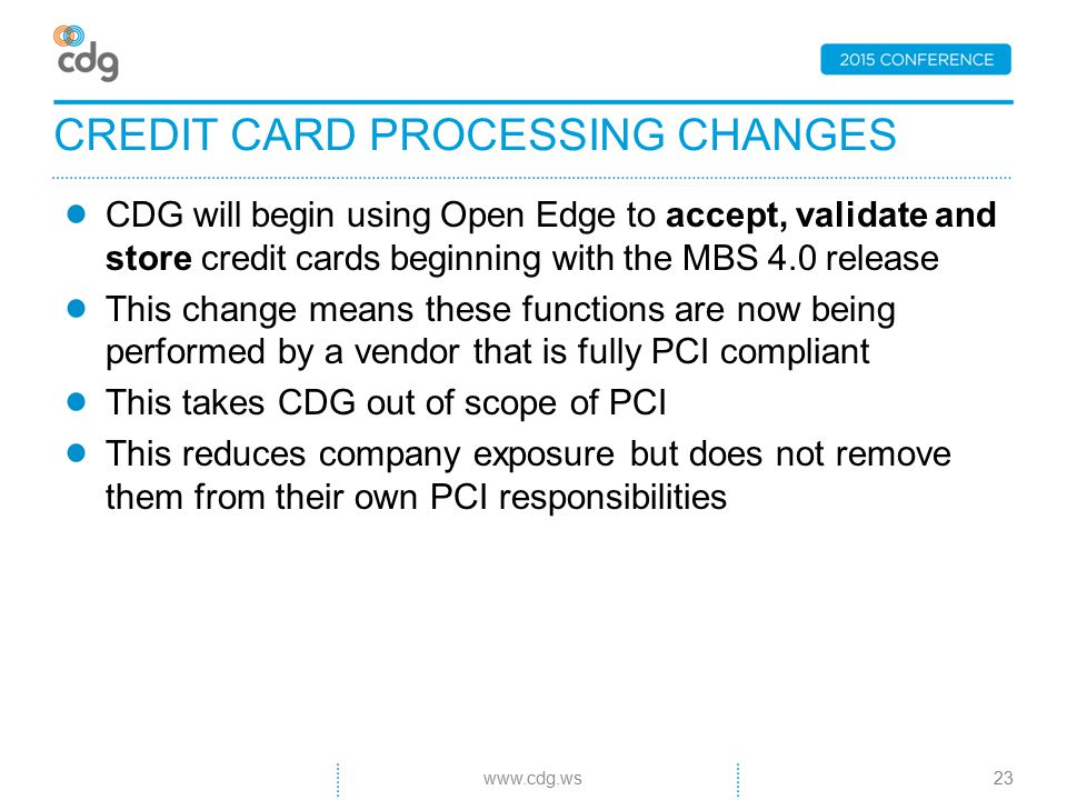 CDG will begin using Open Edge to accept, validate and store credit cards beginning with the MBS 4.0 release This change means these functions are now being performed by a vendor that is fully PCI compliant This takes CDG out of scope of PCI This reduces company exposure but does not remove them from their own PCI responsibilities CREDIT CARD PROCESSING CHANGES 23www.cdg.ws