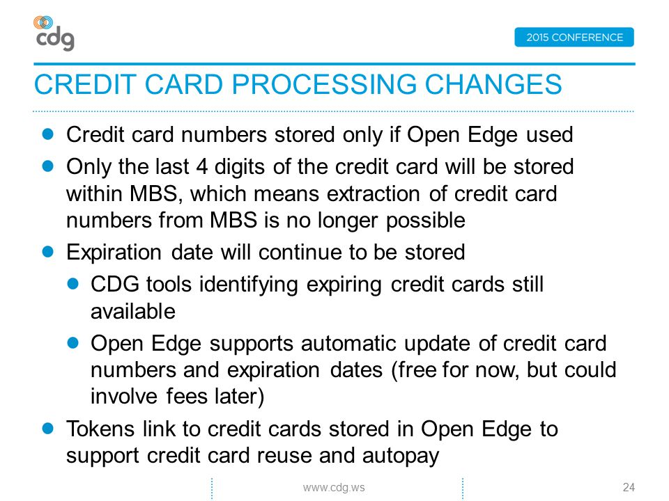 Credit card numbers stored only if Open Edge used Only the last 4 digits of the credit card will be stored within MBS, which means extraction of credit card numbers from MBS is no longer possible Expiration date will continue to be stored CDG tools identifying expiring credit cards still available Open Edge supports automatic update of credit card numbers and expiration dates (free for now, but could involve fees later) Tokens link to credit cards stored in Open Edge to support credit card reuse and autopay CREDIT CARD PROCESSING CHANGES 24www.cdg.ws
