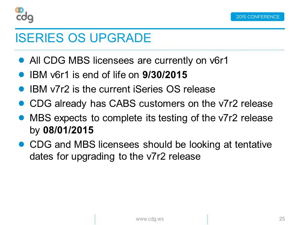 All CDG MBS licensees are currently on v6r1 IBM v6r1 is end of life on 9/30/2015 IBM v7r2 is the current iSeries OS release CDG already has CABS customers on the v7r2 release MBS expects to complete its testing of the v7r2 release by 08/01/2015 CDG and MBS licensees should be looking at tentative dates for upgrading to the v7r2 release ISERIES OS UPGRADE 25www.cdg.ws