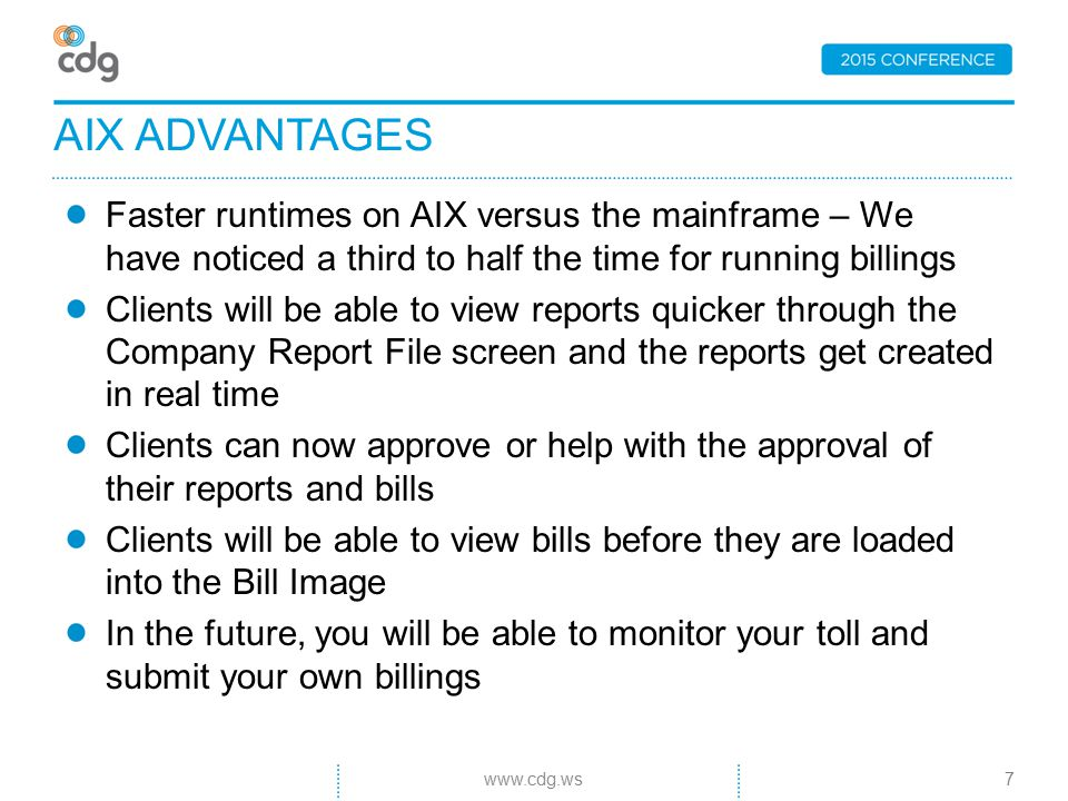 Faster runtimes on AIX versus the mainframe – We have noticed a third to half the time for running billings Clients will be able to view reports quicker through the Company Report File screen and the reports get created in real time Clients can now approve or help with the approval of their reports and bills Clients will be able to view bills before they are loaded into the Bill Image In the future, you will be able to monitor your toll and submit your own billings AIX ADVANTAGES 7www.cdg.ws