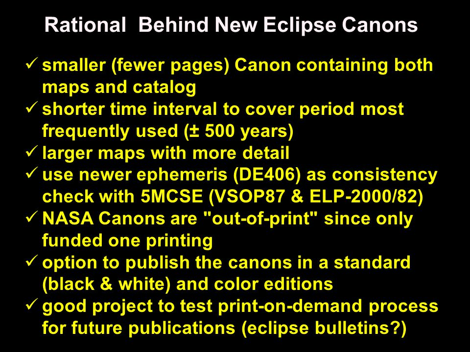 Rational Behind New Eclipse Canons smaller (fewer pages) Canon containing both maps and catalog shorter time interval to cover period most frequently used (± 500 years) larger maps with more detail use newer ephemeris (DE406) as consistency check with 5MCSE (VSOP87 & ELP-2000/82) NASA Canons are out-of-print since only funded one printing option to publish the canons in a standard (black & white) and color editions good project to test print-on-demand process for future publications (eclipse bulletins )