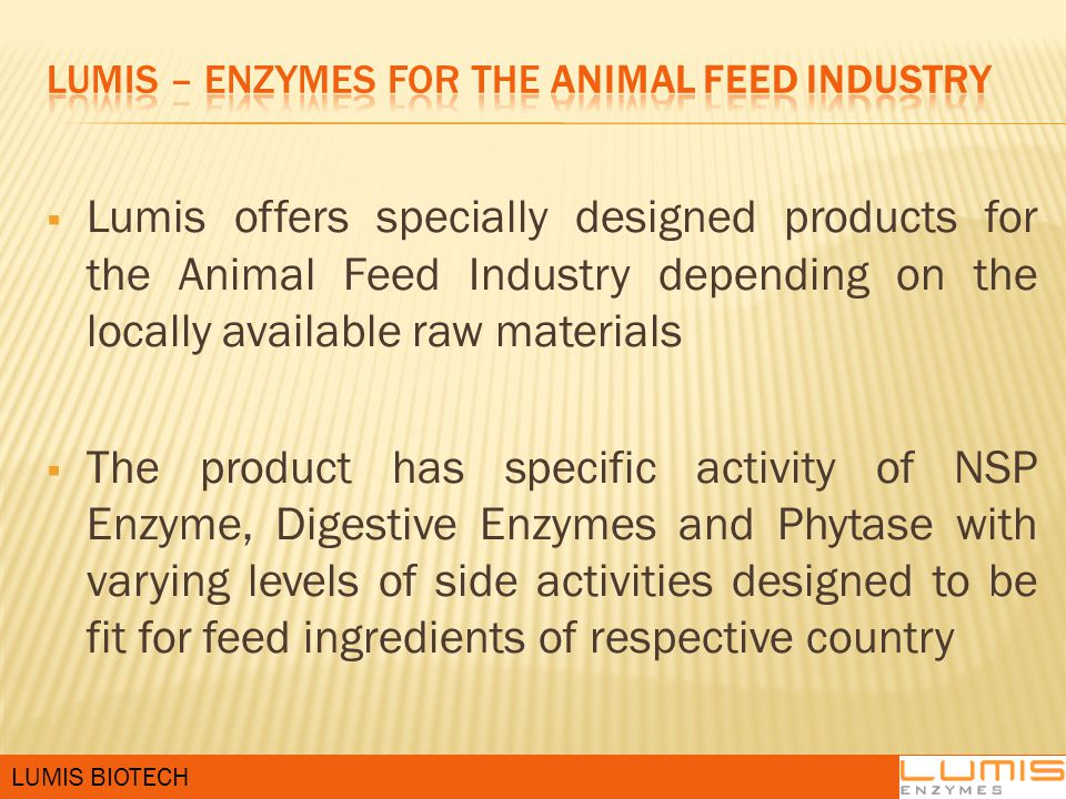  Lumis offers specially designed products for the Animal Feed Industry depending on the locally available raw materials  The product has specific activity of NSP Enzyme, Digestive Enzymes and Phytase with varying levels of side activities designed to be fit for feed ingredients of respective country LUMIS BIOTECH