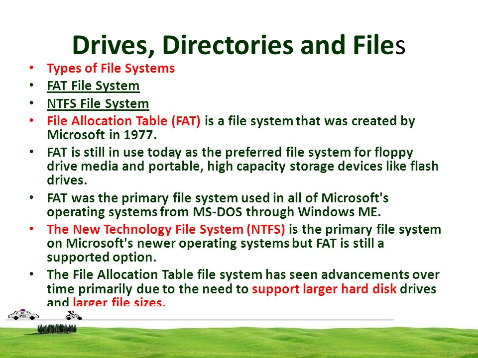 Drives, Directories and Files Types of File Systems FAT File System NTFS File System File Allocation Table (FAT) is a file system that was created by Microsoft in 1977.
