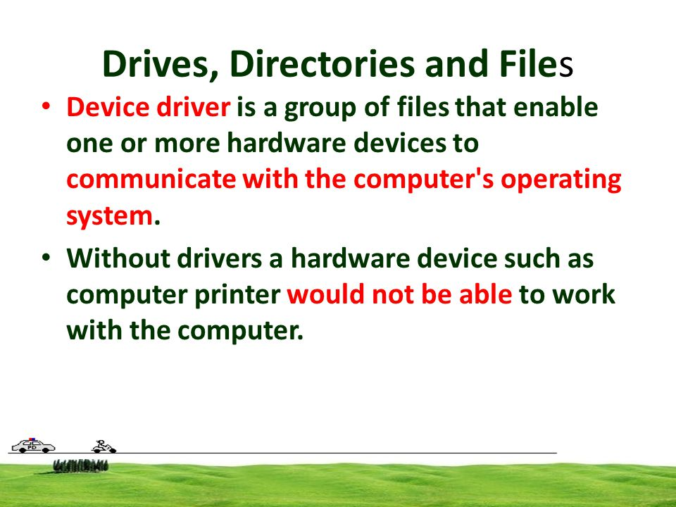 Drives, Directories and Files Device driver is a group of files that enable one or more hardware devices to communicate with the computer s operating system.