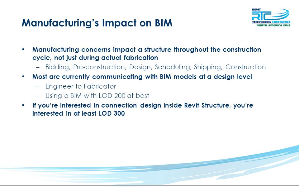 Manufacturing's Impact on BIM Manufacturing concerns impact a structure throughout the construction cycle, not just during actual fabrication –Bidding