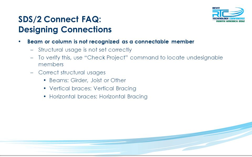 SDS/2 Connect FAQ: Designing Connections Beam or column is not recognized as a connectable member –Structural usage is not set correctly –To verify th