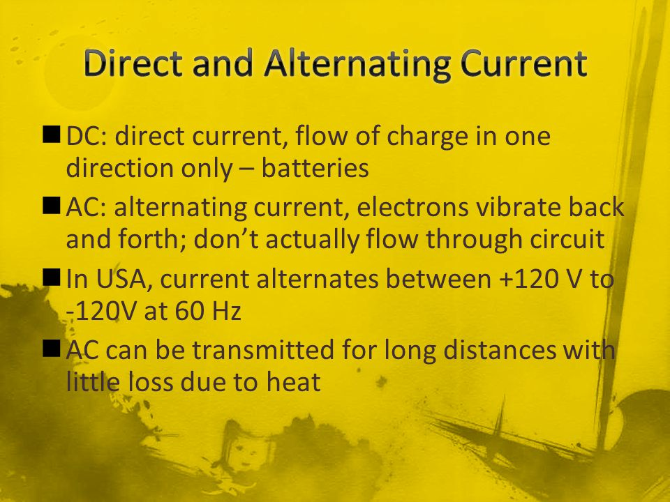 DC: direct current, flow of charge in one direction only – batteries AC: alternating current, electrons vibrate back and forth; don't actually flow th