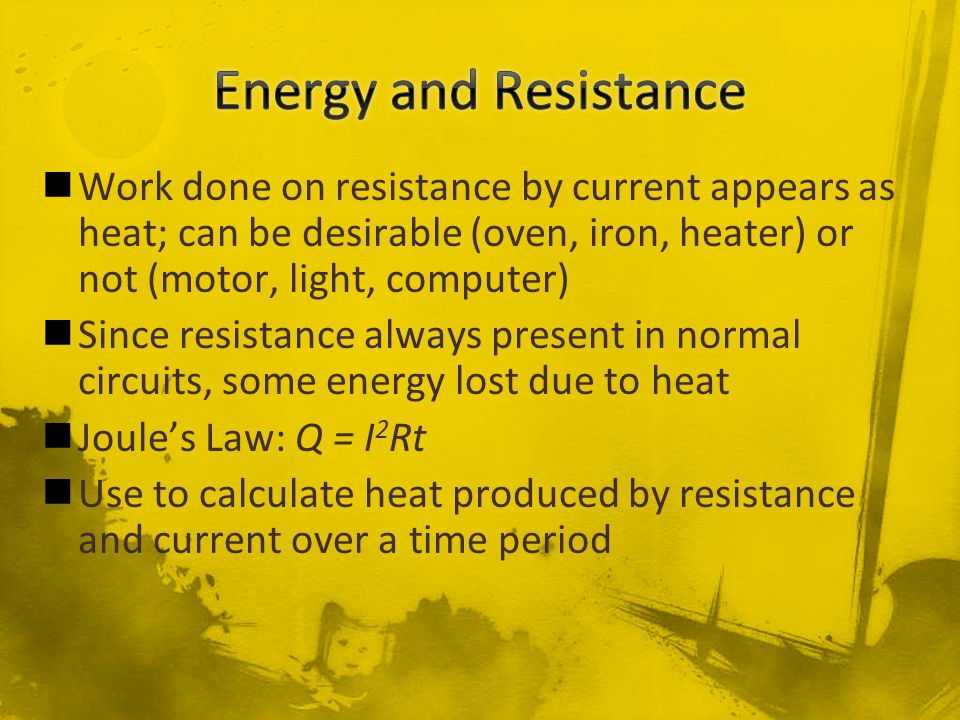 Work done on resistance by current appears as heat; can be desirable (oven, iron, heater) or not (motor, light, computer) Since resistance always pres
