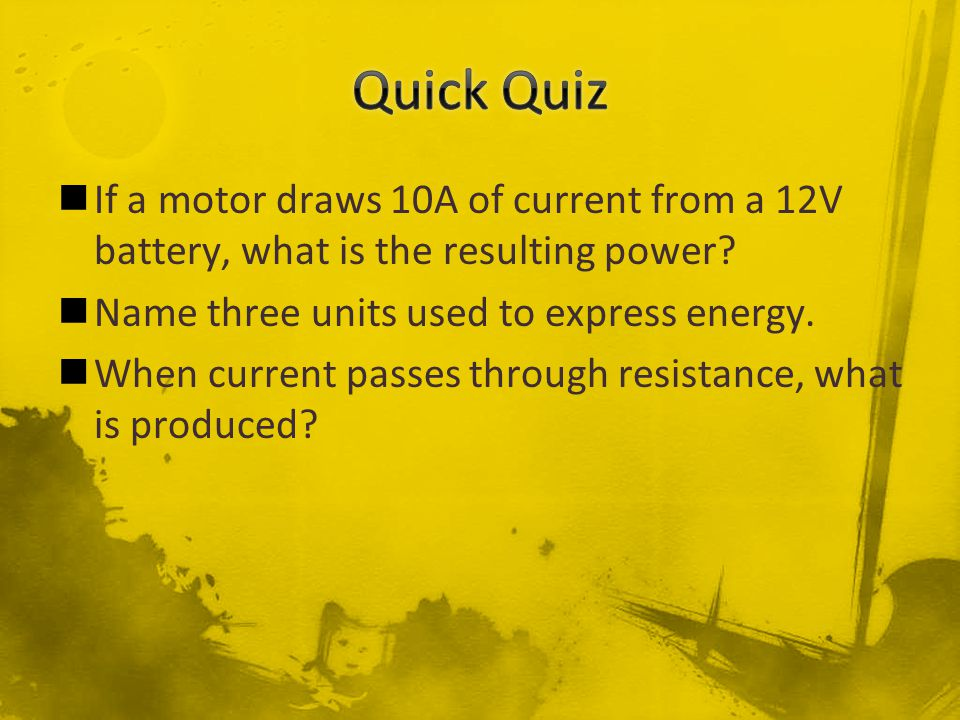 If a motor draws 10A of current from a 12V battery, what is the resulting power? Name three units used to express energy. When current passes through