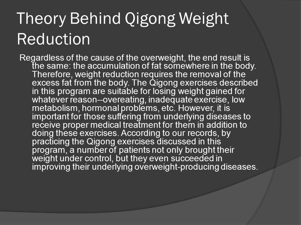Theory Behind Qigong Weight Reduction Regardless of the cause of the overweight, the end result is the same: the accumulation of fat somewhere in the